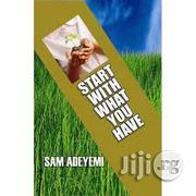 Start With What You Have By Sam Adeyemi | Books & Games for sale in Lagos State, Ikeja